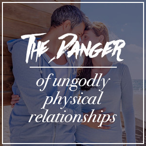 Danger of Ungodly Physical Relationships