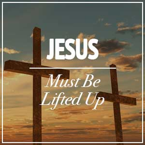 Jesus Must be Lifted Up